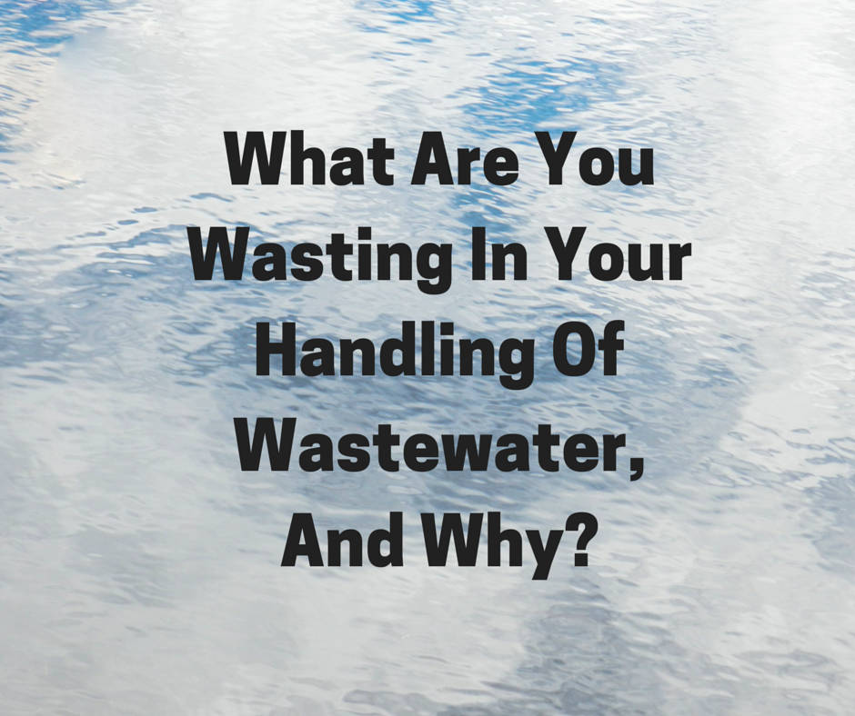 What Are You Wasting In Your Handling Of Wastewater, And Why?